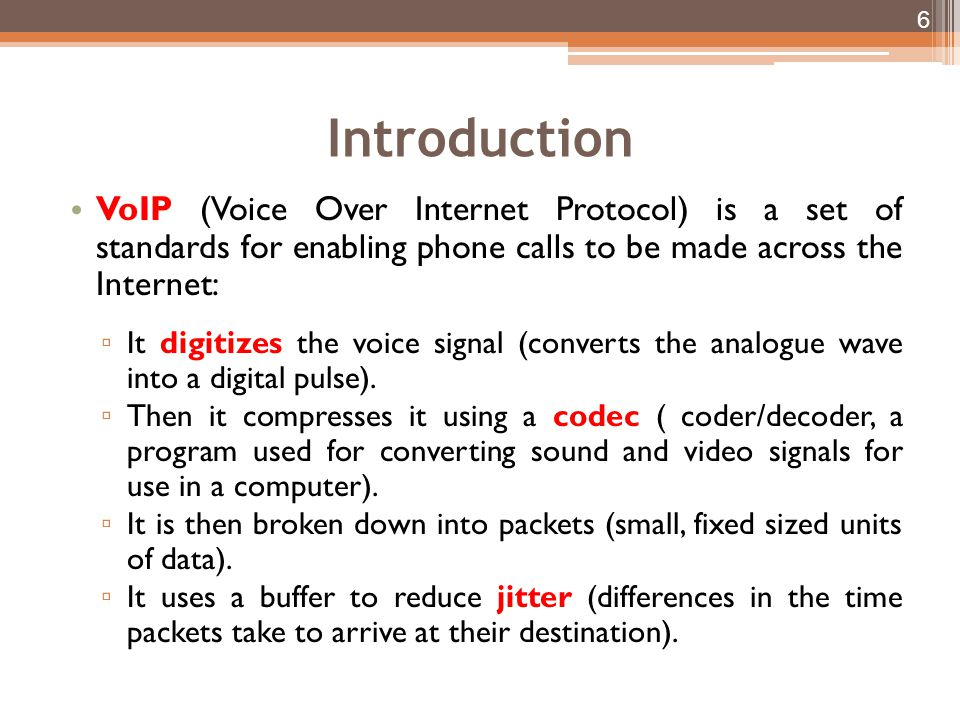 Introduction VoIP (Voice Over Internet Protocol) is a set of standards for enabling phone calls to be made across the Internet: