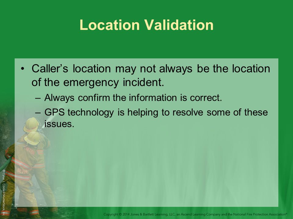 Location Validation Caller's location may not always be the location of the emergency incident. Always confirm the information is correct.