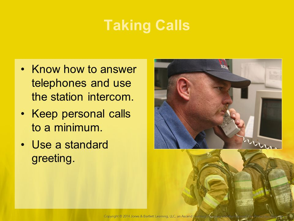 Taking Calls Know how to answer telephones and use the station intercom. Keep personal calls to a minimum.