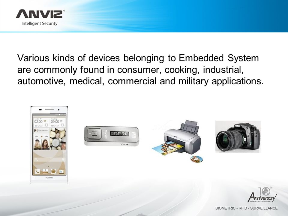 Various kinds of devices belonging to Embedded System are commonly found in consumer, cooking, industrial, automotive, medical, commercial and military applications.