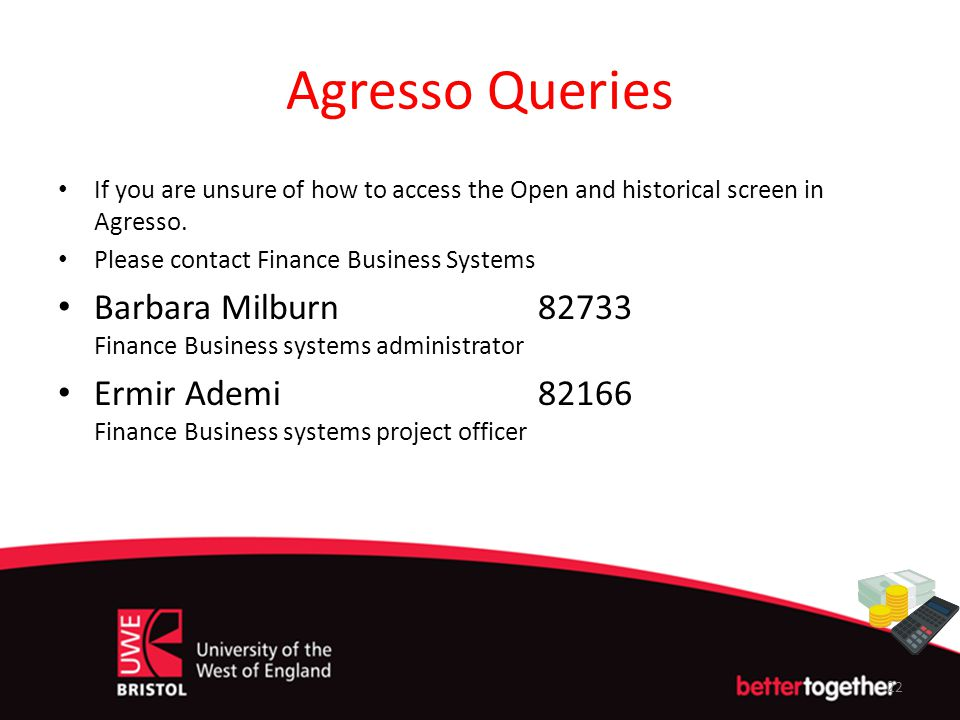 Agresso Queries If you are unsure of how to access the Open and historical screen in Agresso. Please contact Finance Business Systems.