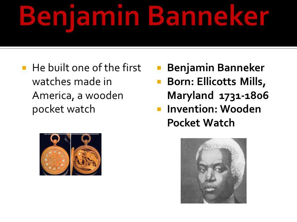 Benjamin Banneker He built one of the first watches made in America, a wooden pocket watch. Benjamin Banneker.