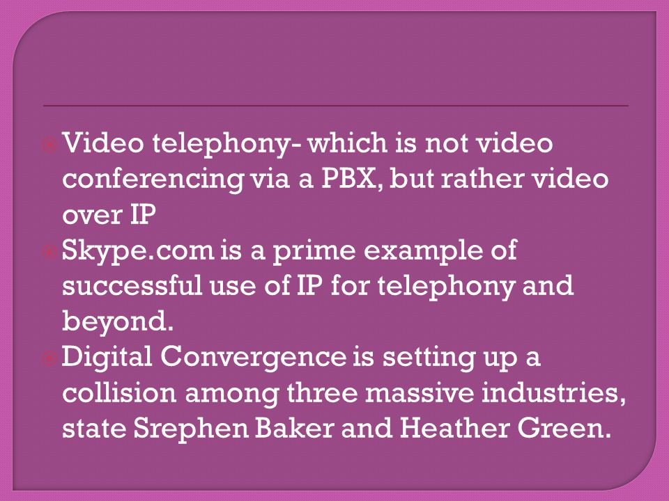 Video telephony- which is not video conferencing via a PBX, but rather video over IP