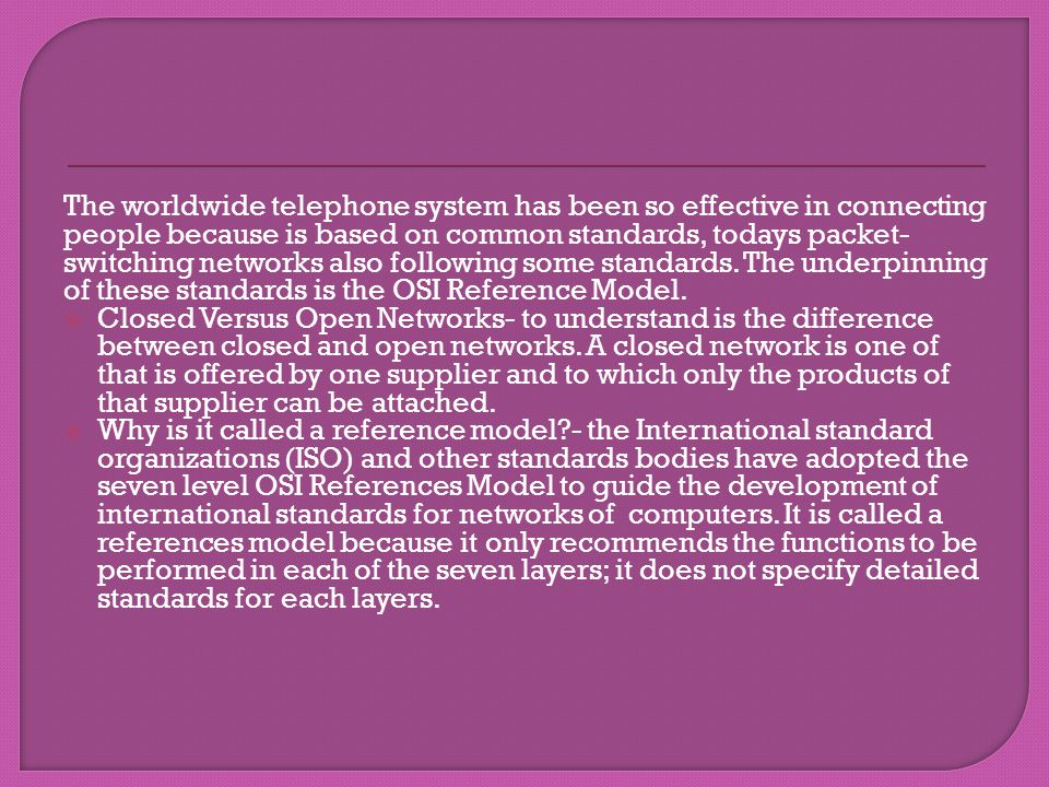The worldwide telephone system has been so effective in connecting people because is based on common standards, todays packet-switching networks also following some standards. The underpinning of these standards is the OSI Reference Model.