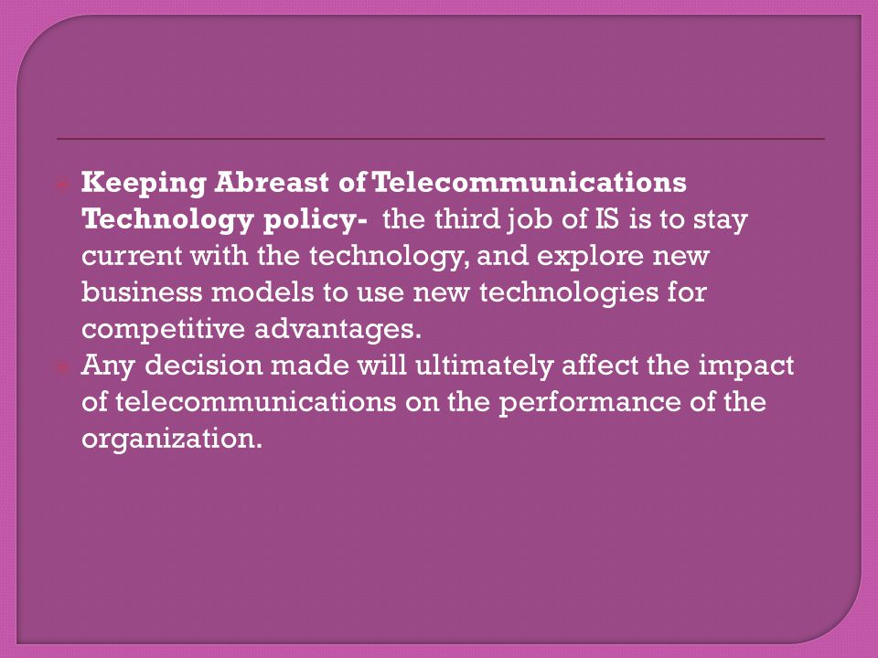 Keeping Abreast of Telecommunications Technology policy- the third job of IS is to stay current with the technology, and explore new business models to use new technologies for competitive advantages.