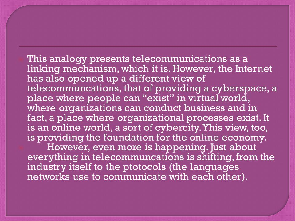 This analogy presents telecommunications as a linking mechanism, which it is. However, the Internet has also opened up a different view of telecommuncations, that of providing a cyberspace, a place where people can exist in virtual world, where organizations can conduct business and in fact, a place where organizational processes exist. It is an online world, a sort of cybercity. Yhis view, too, is providing the foundation for the online economy.