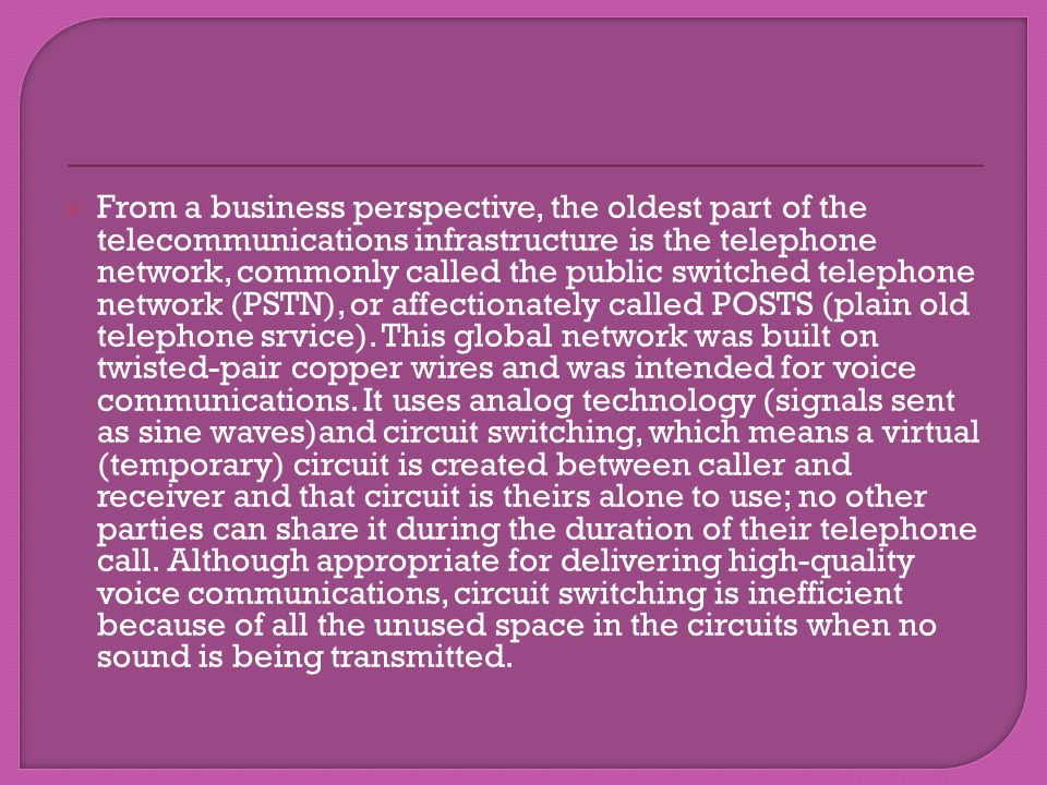 From a business perspective, the oldest part of the telecommunications infrastructure is the telephone network, commonly called the public switched telephone network (PSTN), or affectionately called POSTS (plain old telephone srvice).