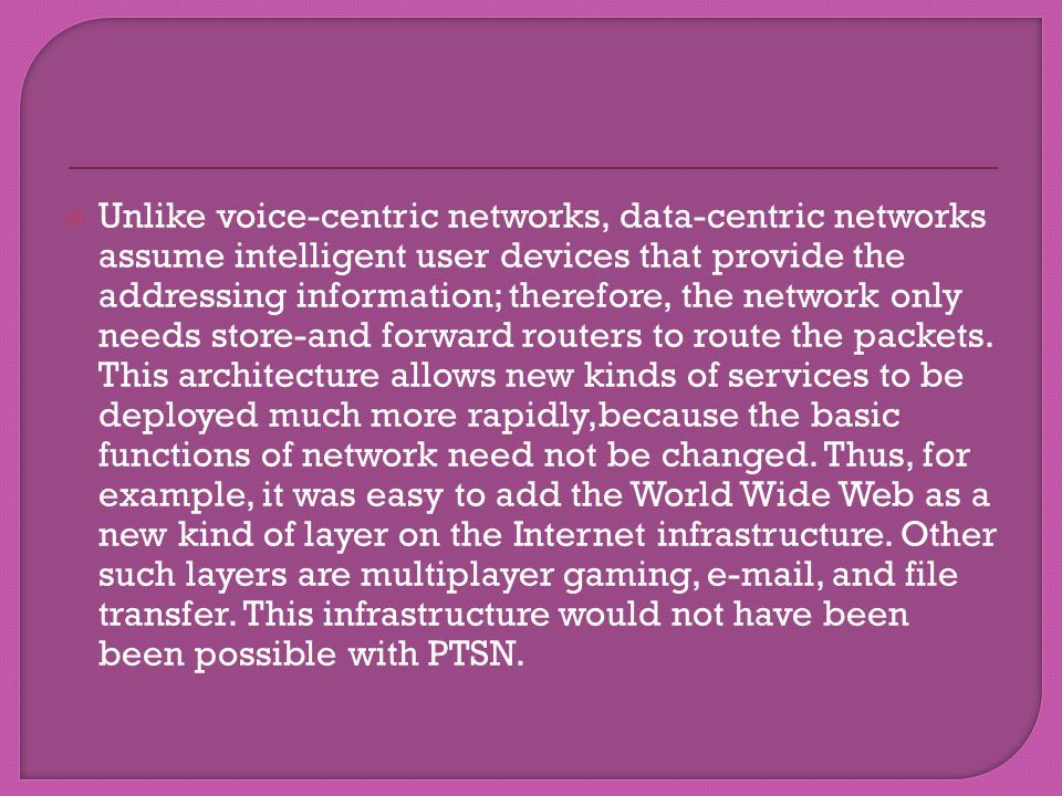 Unlike voice-centric networks, data-centric networks assume intelligent user devices that provide the addressing information; therefore, the network only needs store-and forward routers to route the packets.