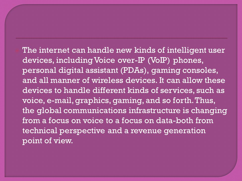 The internet can handle new kinds of intelligent user devices, including Voice over-IP (VoIP) phones, personal digital assistant (PDAs), gaming consoles, and all manner of wireless devices.