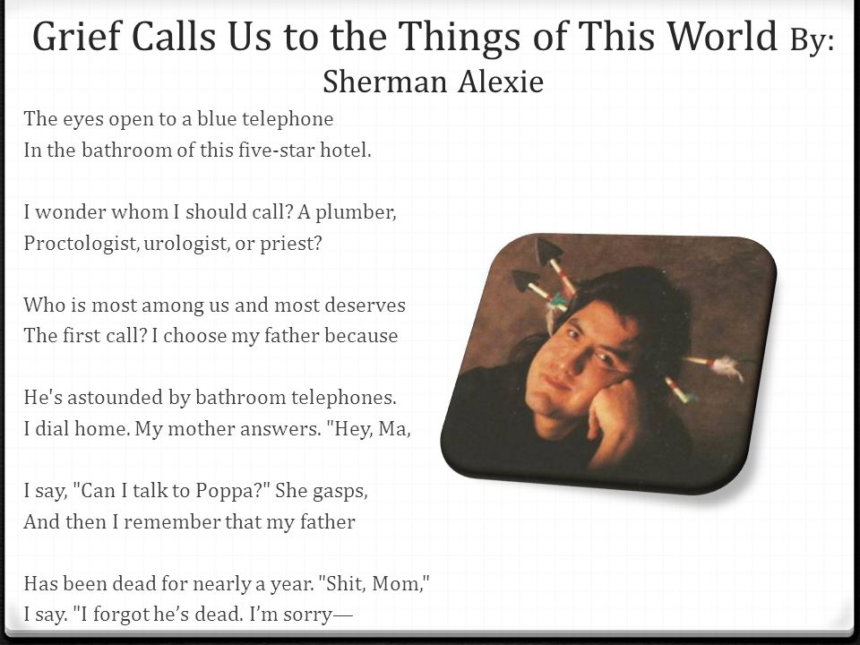 Grief Calls Us to the Things of This World By: Sherman Alexie