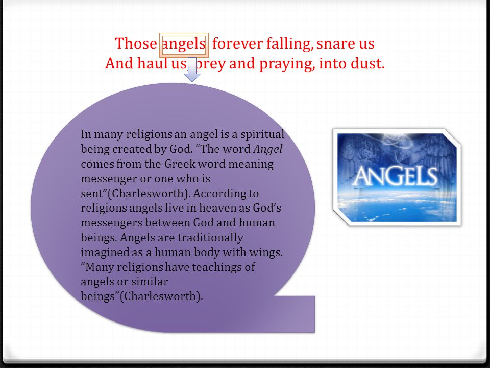 Those angels, forever falling, snare us And haul us, prey and praying, into dust.