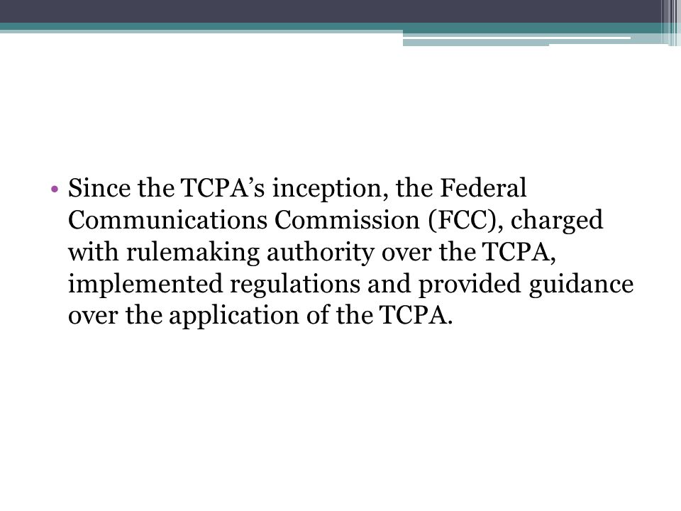 Since the TCPA's inception, the Federal Communications Commission (FCC), charged with rulemaking authority over the TCPA, implemented regulations and provided guidance over the application of the TCPA.
