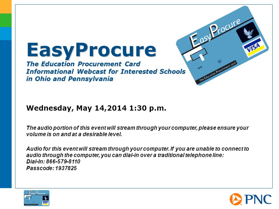 EasyProcure The Education Procurement Card Informational Webcast for Interested Schools in Ohio and Pennsylvania Wednesday, May 14,2014 1:30 p.m.