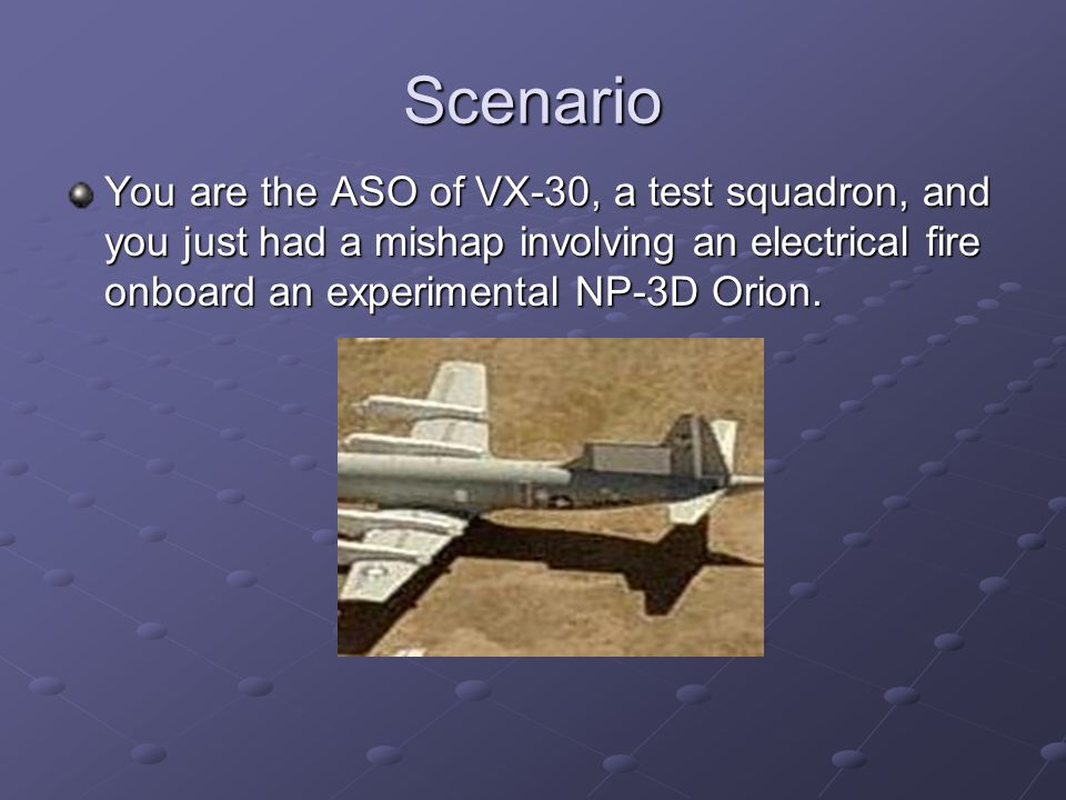 Scenario You are the ASO of VX-30, a test squadron, and you just had a mishap involving an electrical fire onboard an experimental NP-3D Orion.
