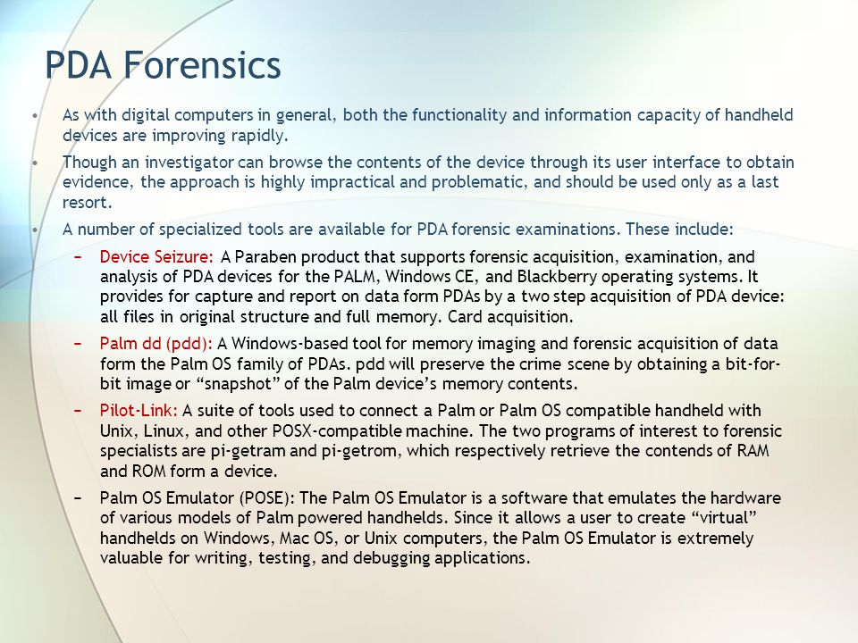 PDA Forensics As with digital computers in general, both the functionality and information capacity of handheld devices are improving rapidly.
