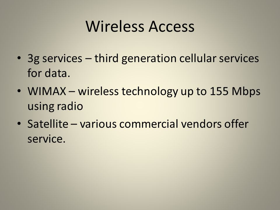 Wireless Access 3g services – third generation cellular services for data. WIMAX – wireless technology up to 155 Mbps using radio.