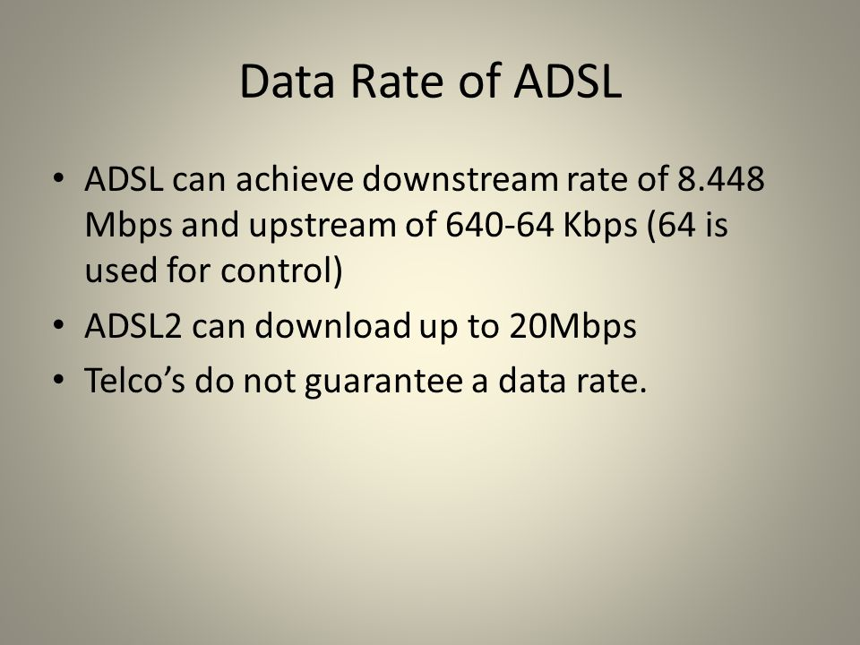 Data Rate of ADSL ADSL can achieve downstream rate of 8.448 Mbps and upstream of 640-64 Kbps (64 is used for control)
