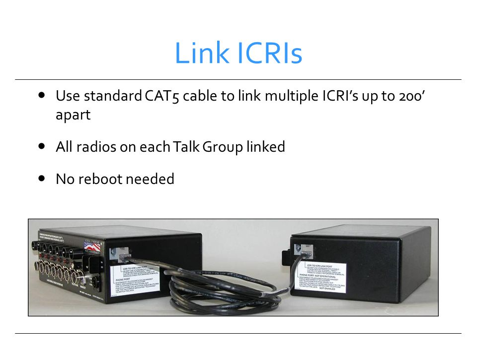 Link ICRIs Use standard CAT5 cable to link multiple ICRI's up to 200' apart. All radios on each Talk Group linked.