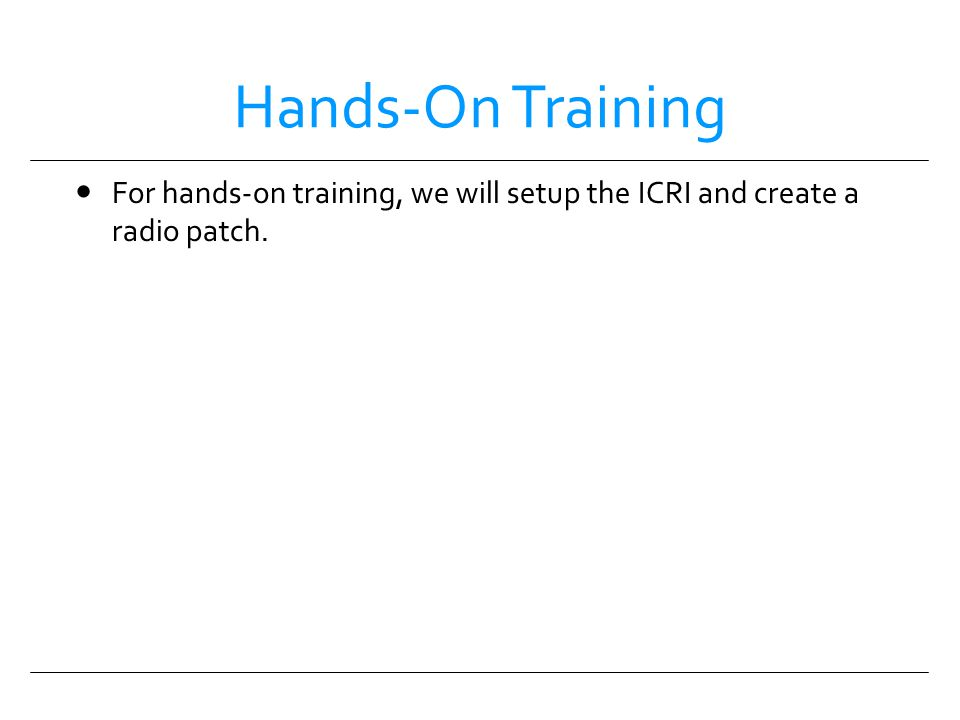Hands-On Training For hands-on training, we will setup the ICRI and create a radio patch. HANDS-ON TRAINING.