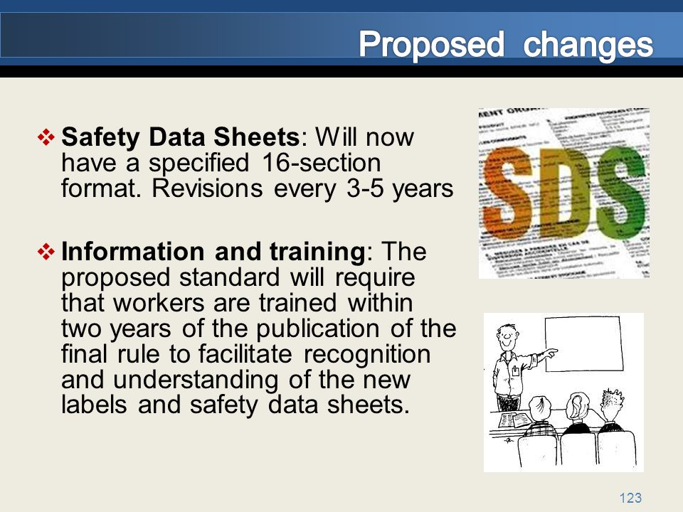 Proposed changes Safety Data Sheets: Will now have a specified 16-section format. Revisions every 3-5 years.