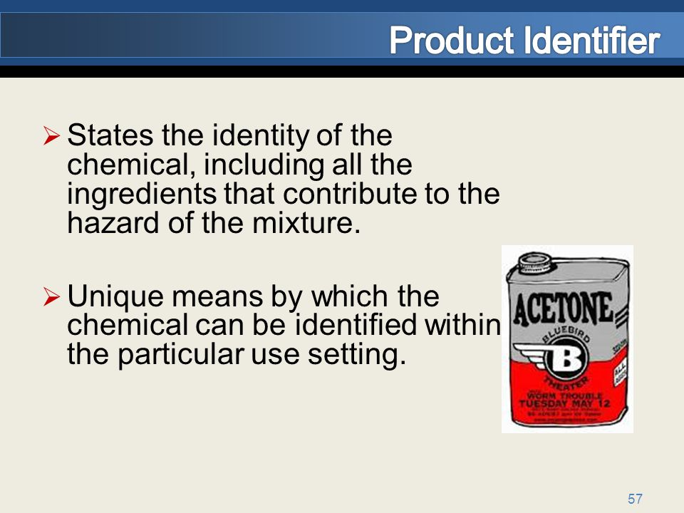 Product Identifier States the identity of the chemical, including all the ingredients that contribute to the hazard of the mixture.