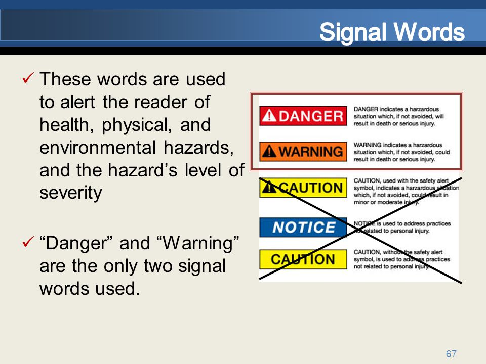 Signal Words These words are used to alert the reader of health, physical, and environmental hazards, and the hazard's level of severity.