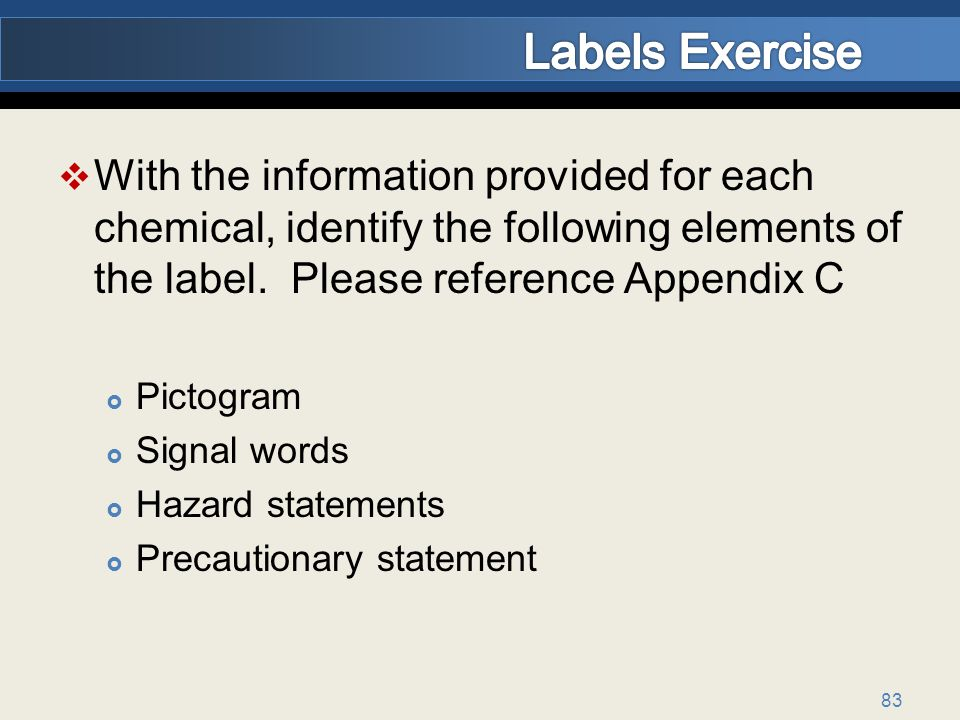 Labels Exercise With the information provided for each chemical, identify the following elements of the label. Please reference Appendix C.