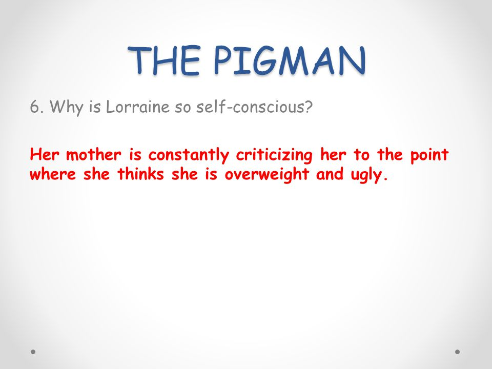 THE PIGMAN 6. Why is Lorraine so self-conscious.