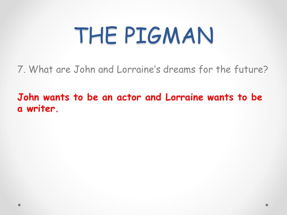 THE PIGMAN 7. What are John and Lorraine's dreams for the future.