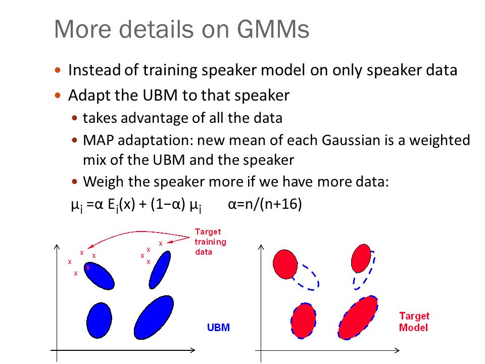 More details on GMMs Instead of training speaker model on only speaker data. Adapt the UBM to that speaker.