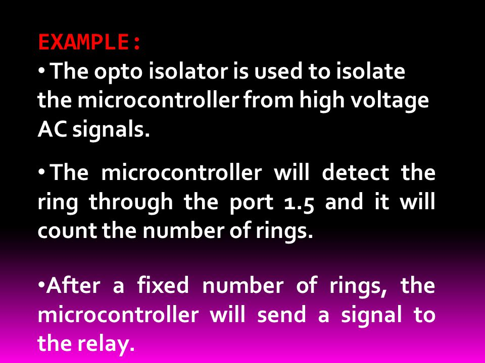 EXAMPLE: The opto isolator is used to isolate the microcontroller from high voltage AC signals.