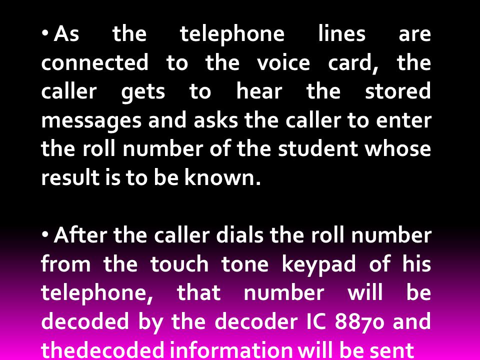 As the telephone lines are connected to the voice card, the caller gets to hear the stored messages and asks the caller to enter the roll number of the student whose result is to be known.