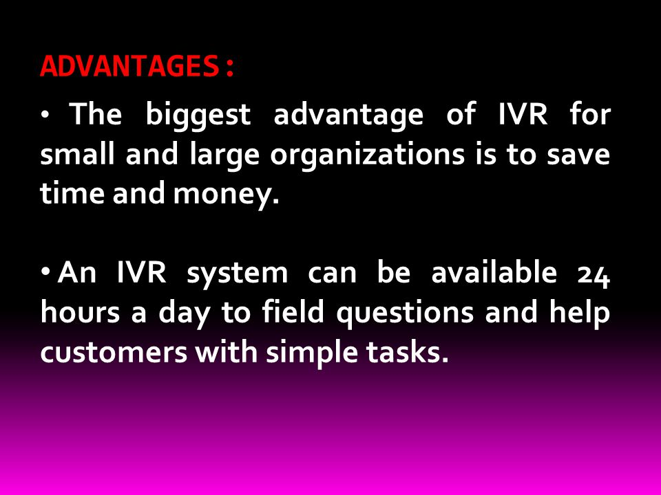 ADVANTAGES: The biggest advantage of IVR for small and large organizations is to save time and money.