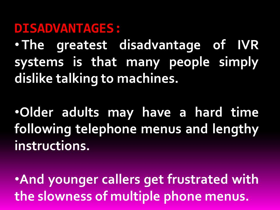 DISADVANTAGES: The greatest disadvantage of IVR systems is that many people simply dislike talking to machines.