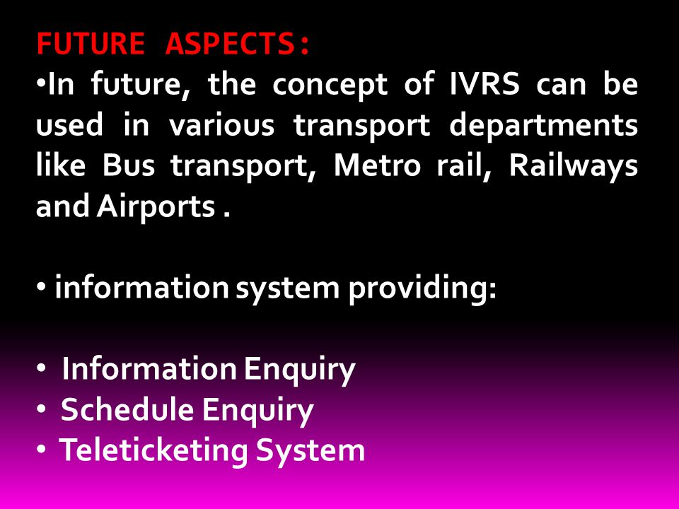 FUTURE ASPECTS: In future, the concept of IVRS can be used in various transport departments like Bus transport, Metro rail, Railways and Airports .