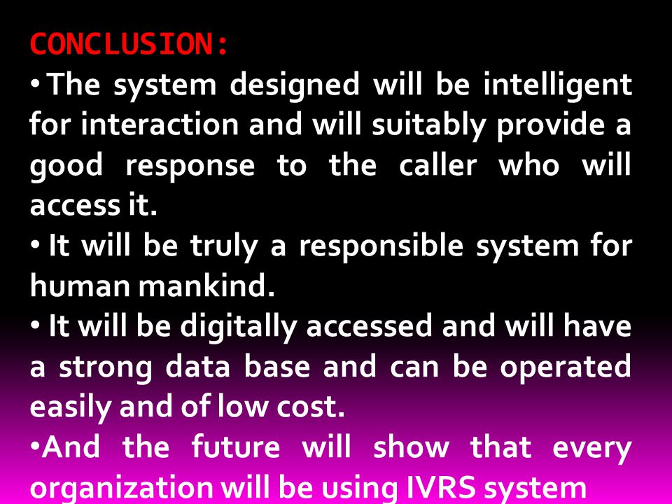 CONCLUSION: The system designed will be intelligent for interaction and will suitably provide a good response to the caller who will access it.