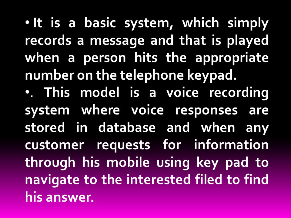It is a basic system, which simply records a message and that is played when a person hits the appropriate number on the telephone keypad.