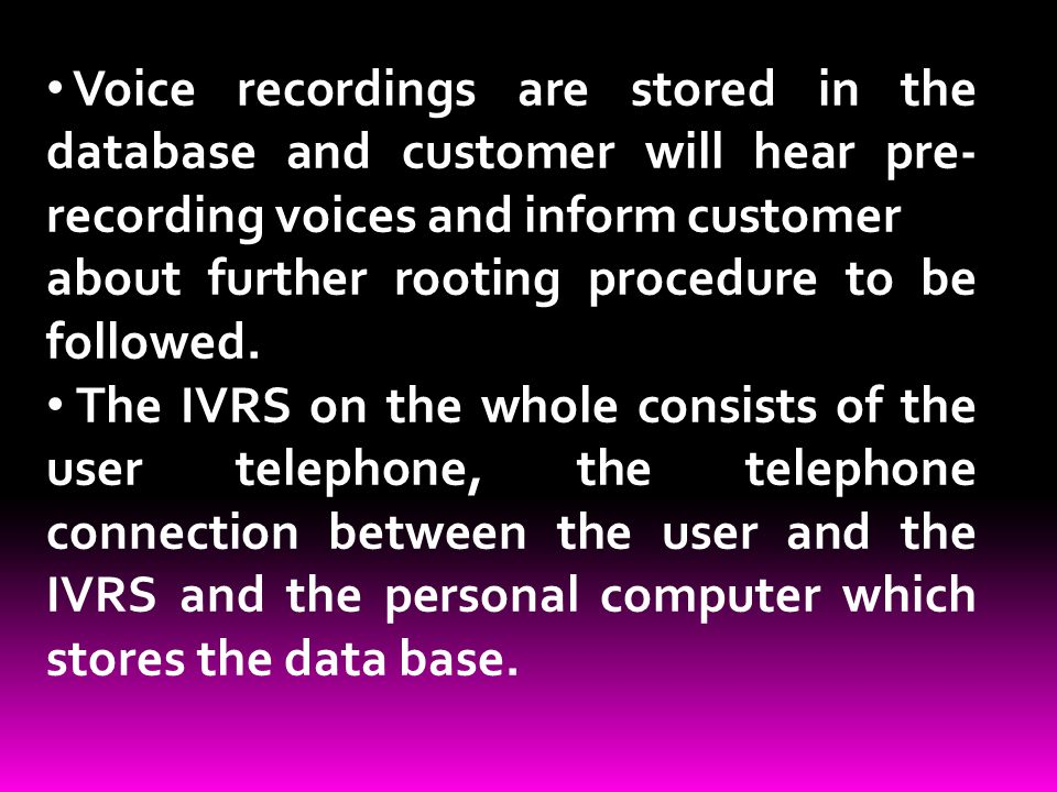 Voice recordings are stored in the database and customer will hear pre-recording voices and inform customer