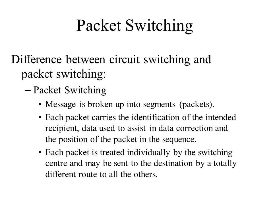 Packet Switching Difference between circuit switching and packet switching: Packet Switching. Message is broken up into segments (packets).