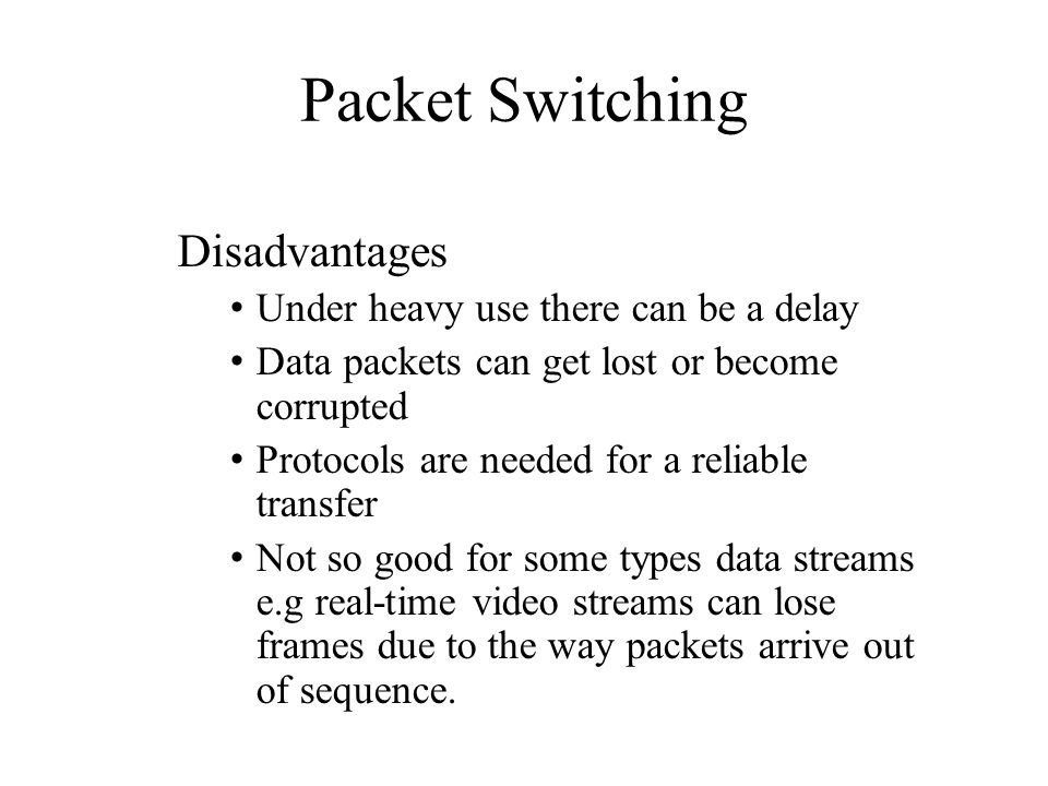 Packet Switching Disadvantages Under heavy use there can be a delay
