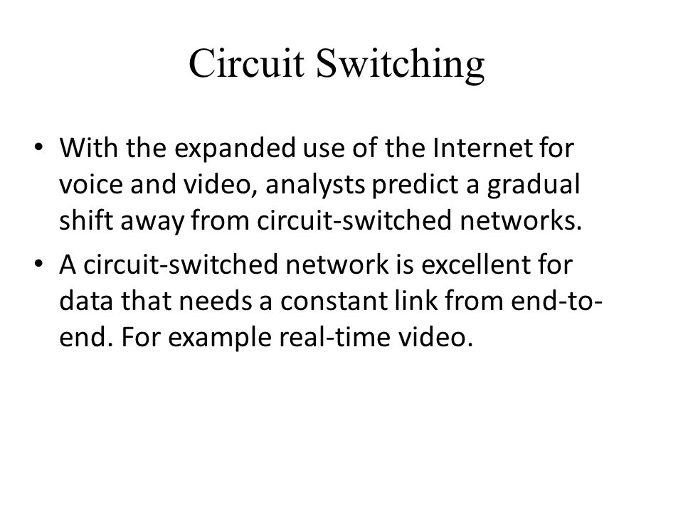 Circuit Switching With the expanded use of the Internet for voice and video, analysts predict a gradual shift away from circuit-switched networks.