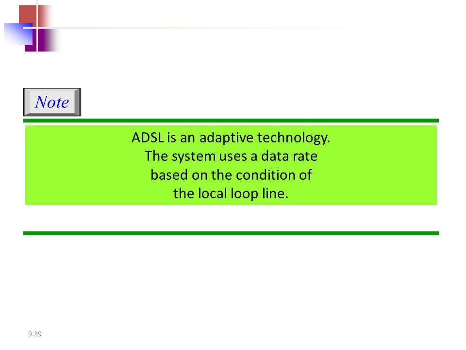 Note ADSL is an adaptive technology. The system uses a data rate