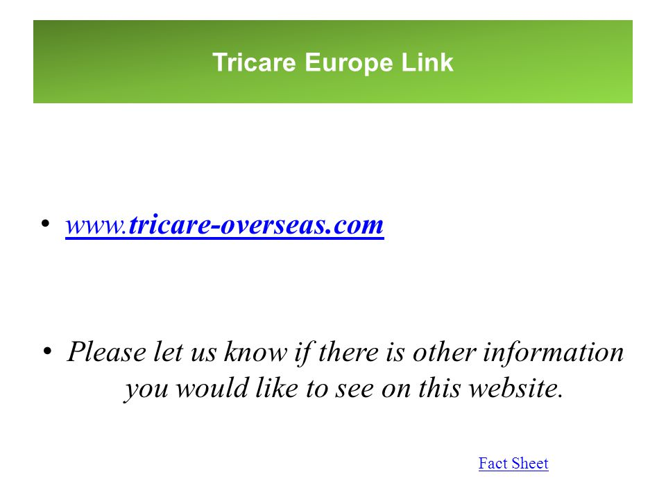 Tricare Europe Link www.tricare-overseas.com. Please let us know if there is other information you would like to see on this website.