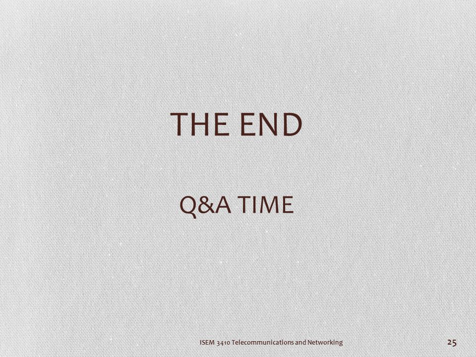 THE END Q&A TIME ISEM 3410 Telecommunications and Networking