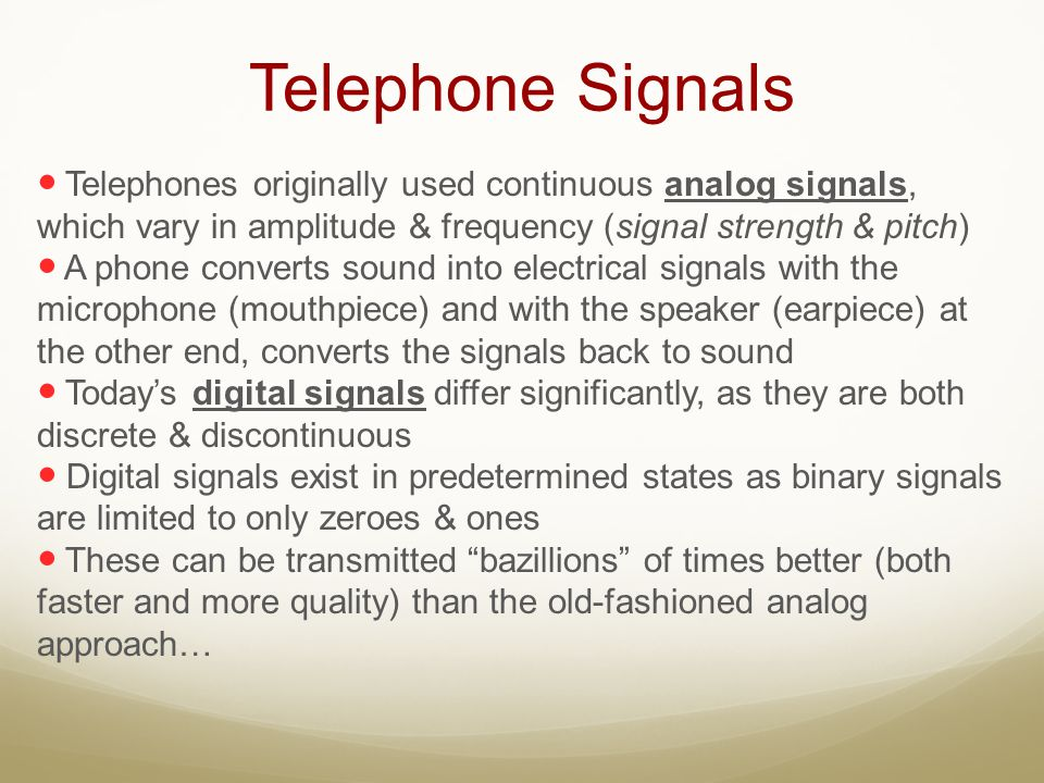 Telephone Signals Telephones originally used continuous analog signals, which vary in amplitude & frequency (signal strength & pitch)