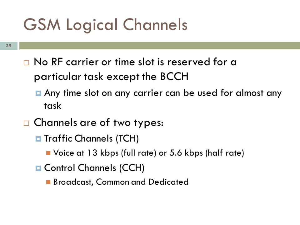 GSM Logical Channels No RF carrier or time slot is reserved for a particular task except the BCCH.