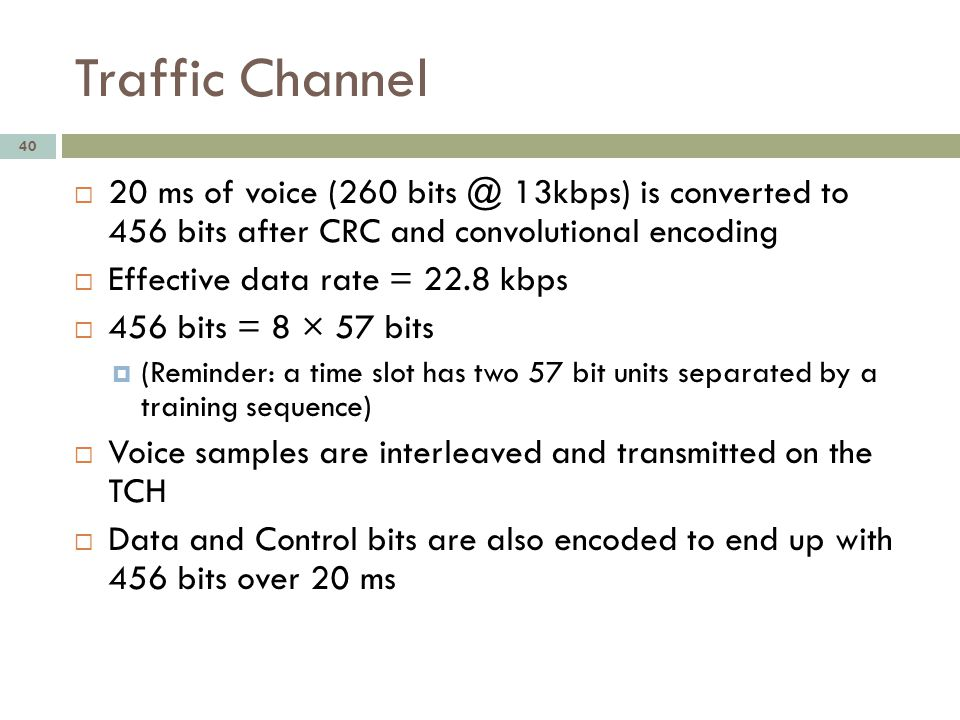 Traffic Channel 20 ms of voice (260 bits @ 13kbps) is converted to 456 bits after CRC and convolutional encoding.