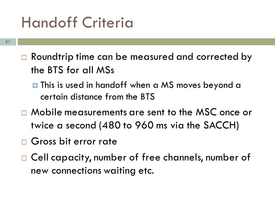 Handoff Criteria Roundtrip time can be measured and corrected by the BTS for all MSs.
