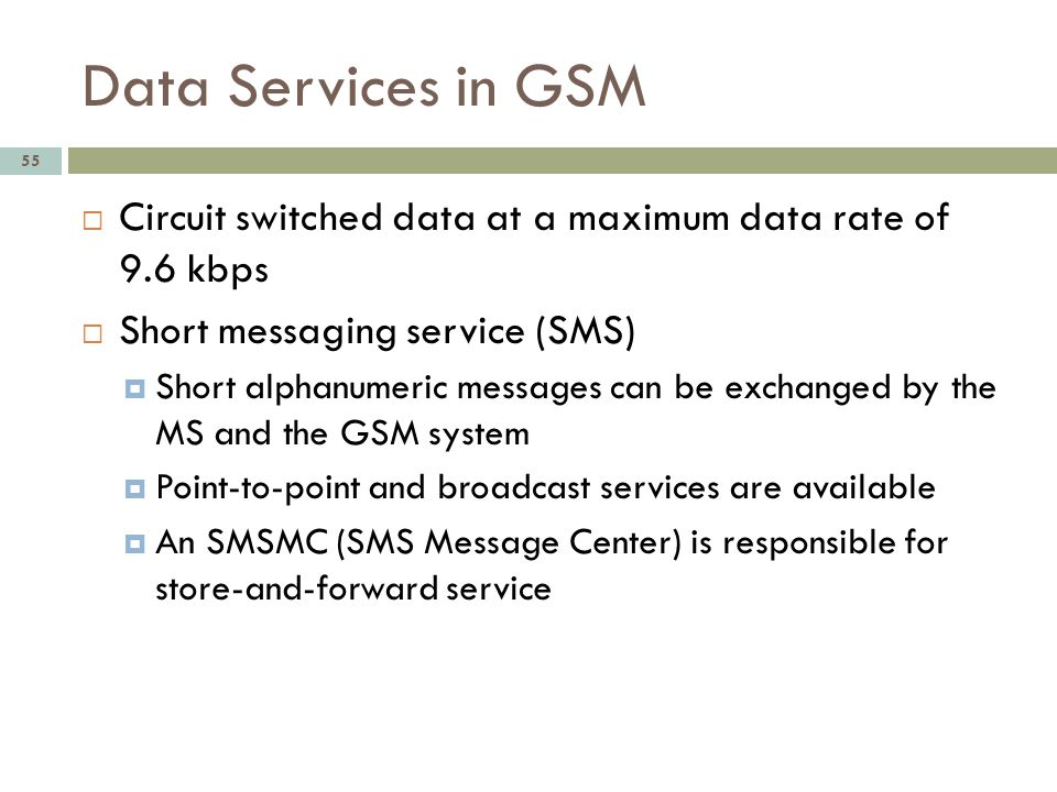 Data Services in GSM Circuit switched data at a maximum data rate of 9.6 kbps. Short messaging service (SMS)