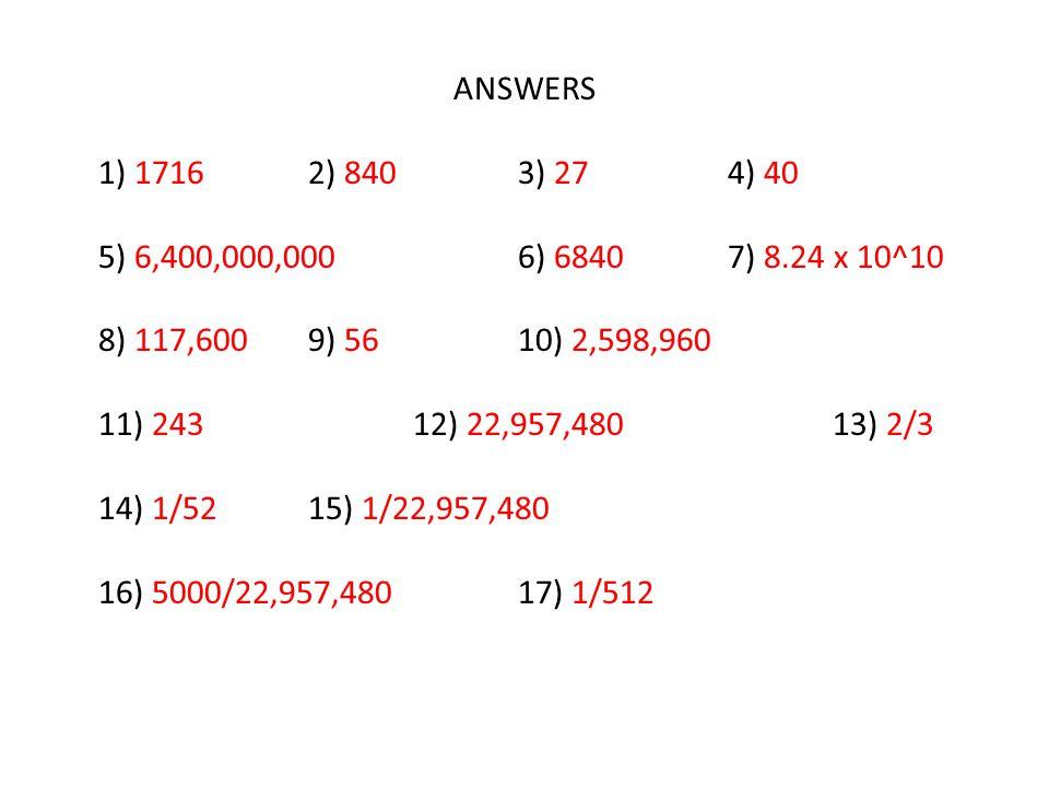 ANSWERS 1) 1716 2) 840 3) 27 4) 40. 5) 6,400,000,000 6) 6840 7) 8.24 x 10^10. 8) 117,600 9) 56 10) 2,598,960.